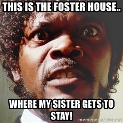 Mad Samuel L Jackson - This is the foster house.. Where my sister gets to stay!