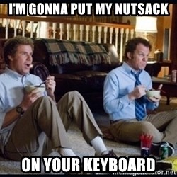 step brothers - I'M GONNA PUT MY NUTSACK ON YOUR KEYBOARD