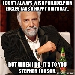 The Most Interesting Man In The World - I DON'T ALWAYS WISH PHILADELPHIA EAGLES FANS A HAPPY BIRTHDAY... But when I do, it's to you Stephen larson.