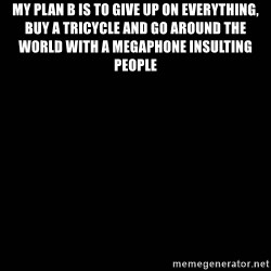 black background - My plan b is to Give up on everything, buy a trIcyCle and go around the world with a megaphone insulting people