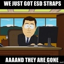and they're gone - WE JUST GOT ESD STRAPS AAAAND THEY are gone