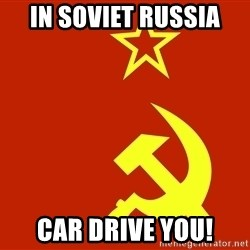 In Soviet Russia - in soviet russia car drive you!