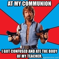 Chuck Norris  - At my communion I got confused and ate the body of my teacher.