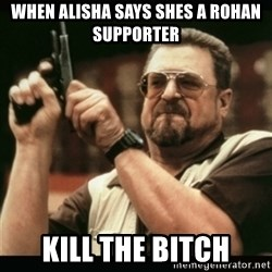 am i the only one around here - When alisha says shes a Rohan supporter Kill the bitch