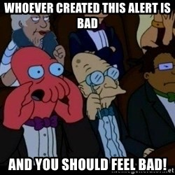Zoidberg - whoever created this alert is bad and you should FEEL bad!