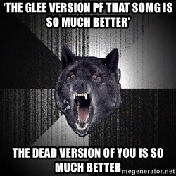 Insanity Wolf - 'The Glee version pf that somg is so much better' The Dead version of you is so much better