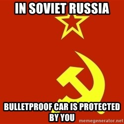In Soviet Russia - In soviet russia BULLETPROOF CAR IS PROTECTED BY YOU