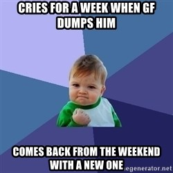 Success Kid - Cries for a week when gf dumps him Comes back from the weekend with a new one