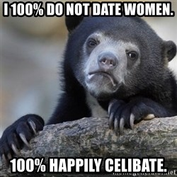 Confession Bear - I 100% do not date women.  100% happily celibate.