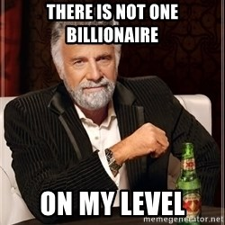 The Most Interesting Man In The World - There is not one billionaire  On my level