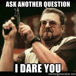 am i the only one around here - Ask another question i dare you