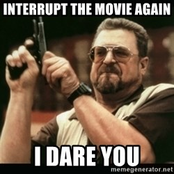 am i the only one around here - interrupt the movie again i dare you