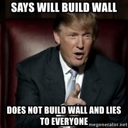 Donald Trump - says will build wall does not build wall and lies to everyone