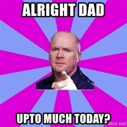 Phil Mitchell - Alright dad  Upto much today?