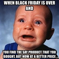Crying Baby - When Black friday is over AND you find the say product that you bought, But now at a better price