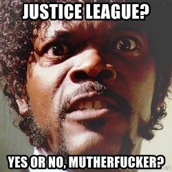 Mad Samuel L Jackson - Justice League? Yes or no, Mutherfucker?
