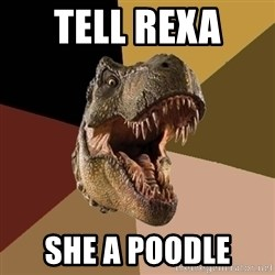 Raging T-rex - Tell Rexa  She a poodle