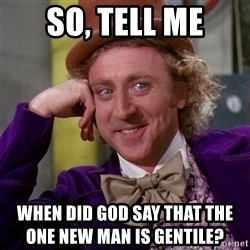 Willy Wonka - So, tell me When did god say that the                                   one new man is gentile?