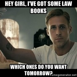 ryan gosling hey girl - Hey girl, I've got some law books which ones do you want tomorrow?