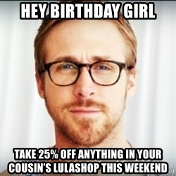 Ryan Gosling Hey Girl 3 - Hey birthday girl Take 25% off anything in Your cousin's lulashop this weekend