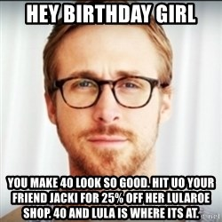 Ryan Gosling Hey Girl 3 - Hey birthday girl You make 40 look so good. Hit uo your friEnd jacki for 25% off her lularoe shop. 40 and lula is where its at.