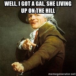 Ducreux - Well, I got a gal, she living up on the hill