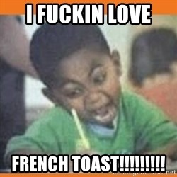I FUCKING LOVE  - I FUCKIN LOVE  French toast!!!!!!!!!