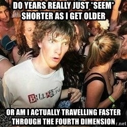 -Sudden Clarity Clarence - do years really just *seem* shorter as i get older or am i actually travelling faster through the fourth dimension