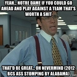 Bill Lumbergh - Yeah... Notre Dame if you could go ahead and play against a team THAT'S worth a shit  That'd be great... Oh nevermind (2012 BCS ass stomping by Alabama)