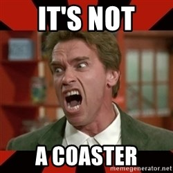 Arnold Schwarzenegger 1 - It's not A coaster