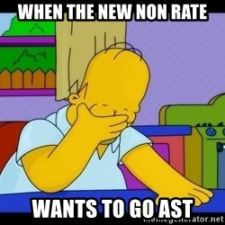 Homer Facepalm - when the new non rate wants to go AST