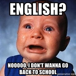 Crying Baby - English?          nooooo, i don't wanna go          back to school