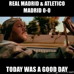 Ice Cube- Today was a Good day - Real madrid & atletico madrid 0-0 today was a good day