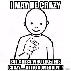 GUESS WHO YOU - I may be crazy But guess who like This crazy......hello somebody! !