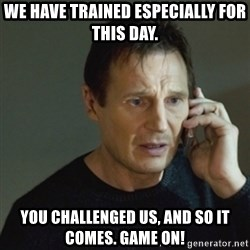 taken meme - We have trained especially for this day. You challenged us, and so it comes. Game On!