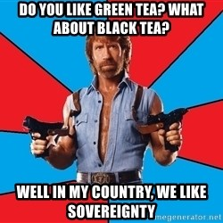 Chuck Norris  - Do you like green tea? what about black tea? well in my country, we like sovereignty