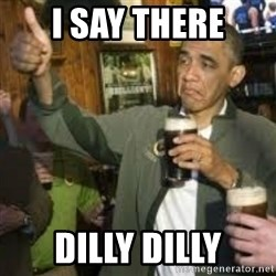 obama beer - I SAY THERE DILLY DILLY