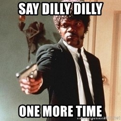 I double dare you - Say dilly dilly one more time