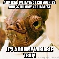 Admiral Ackbar - Admiral, we have 37 categories and 37 dummy variables! it's a dummy variable trap!