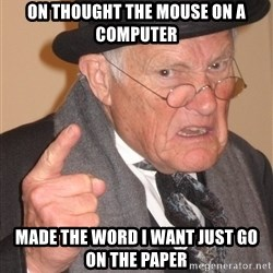 Angry Old Man - on thought the mouse on a computer made the word i want just go on the paper