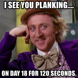 Willy Wonka - I see you planking.... On day 18 for 120 seconds.