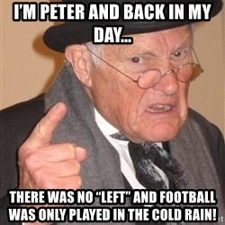 """Angry Old Man - I'm Peter And Back in my day... There was no """"LeFT"""" And football was only played in the cold Rain!"""