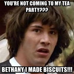Conspiracy Keanu - You're not coming to my tea party??? BETHANY I MADE BISCUITS!!!