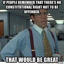 That would be great - If people rememBer that there's no constitutional right not to be offended. That would be great