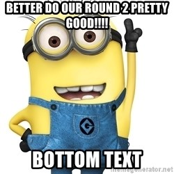 Despicable Me Minion - Better do our round 2 pretty good!!!! bottom text
