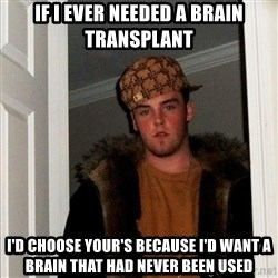 Scumbag Steve - if i ever needed a brain transplant i'd choose your's because i'd want a brain that had never been used
