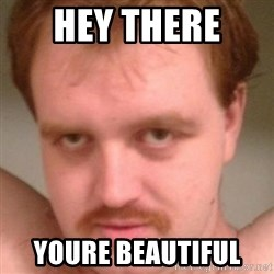 Friendly creepy guy - Hey tHere  Youre beautiful
