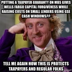 Willy Wonka - putting a taxpayer guarANTY ON MBS GIVES WELLS FARGO CAPITAL FORGIVENESS WHILE RAISING COSTS ON SMALL LENDERS USING GSE CASH WINDOWS?? TELL ME AGAIN HOW THIS IS PROTECTS TAXPAYERS AND REGULAR FOLKS