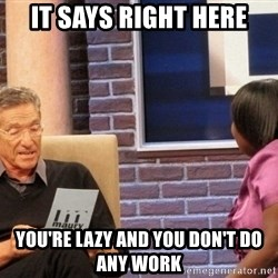 Maury Lie Detector - it says right here you're lazy and you don't do any work