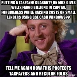 Willy Wonka - PUTTING A TAXPAYER GUARANTY ON MBS GIVES WELLS FARGO BILLIONS IN capital forgiveness while raising costs on small lenders using gse cash windows?? TELL ME AGAIN HOW THIS PROTECTS TAXPAYERS AND REGULAR FOLKS